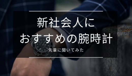 【新社会人におすすめの腕時計】ぶっちゃけ何を選べば正解?先輩が買った腕時計をズバッと聞いてみた。